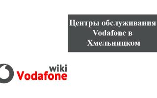 Магазины и центры обслуживания клиентов Водафон в Хмельницком